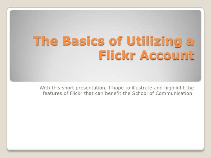 The Basics of Utilizing a Flickr Account<br />With this short presentation, I hope to illustrate and highlight the feature...