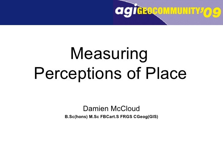 Measuring  Perceptions of Place   Damien McCloud B.Sc(hons) M.Sc FBCart.S FRGS CGeog(GIS)