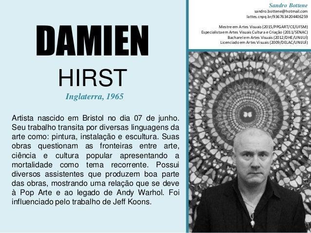 DAMIEN HIRST Inglaterra, 1965 Artista nascido em Bristol no dia 07 de junho. Seu trabalho transita por diversas linguagens...