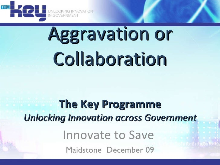 Aggravation or Collaboration The Key Programme Unlocking Innovation across Government Innovate to Save  Maidstone  Decembe...