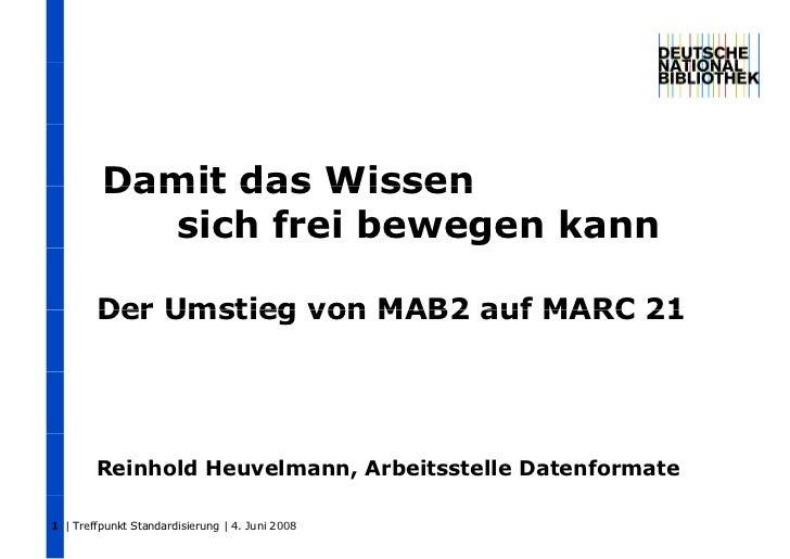 Damit das Wissen           sich frei bewegen kann        Der Umstieg von MAB2 auf MARC 21        Reinhold Heuvelmann, Arbe...