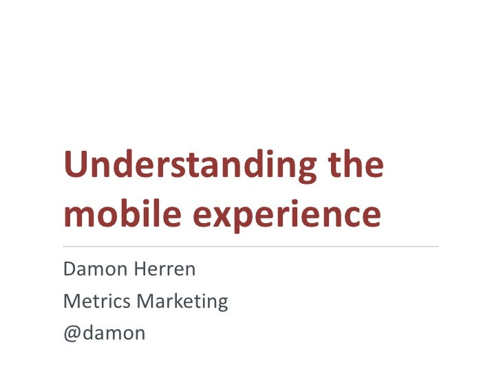 Understanding themobile experienceDamon HerrenMetrics Marketing@damon