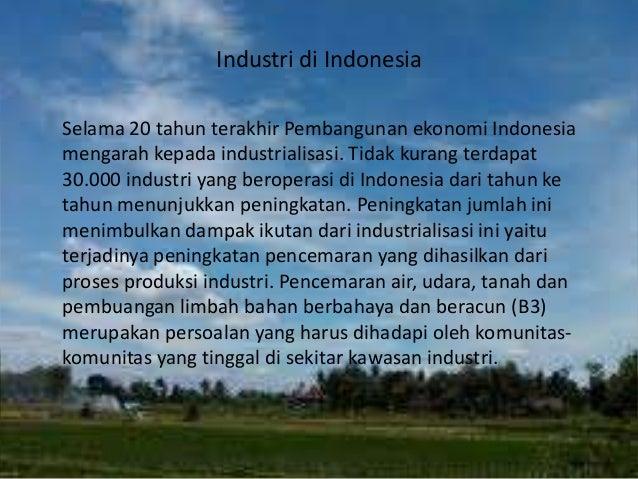 Industri di Indonesia Selama 20 tahun terakhir Pembangunan ekonomi Indonesia mengarah kepada industrialisasi. Tidak kurang...