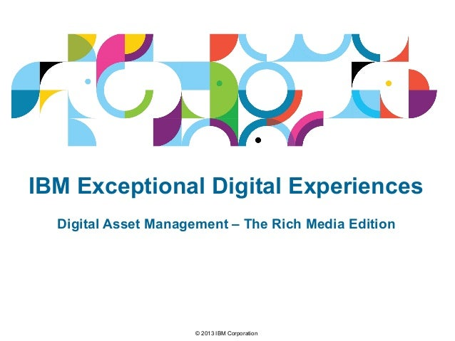© 2013 IBM Corporation IBM Exceptional Digital Experiences Digital Asset Management – The Rich Media Edition