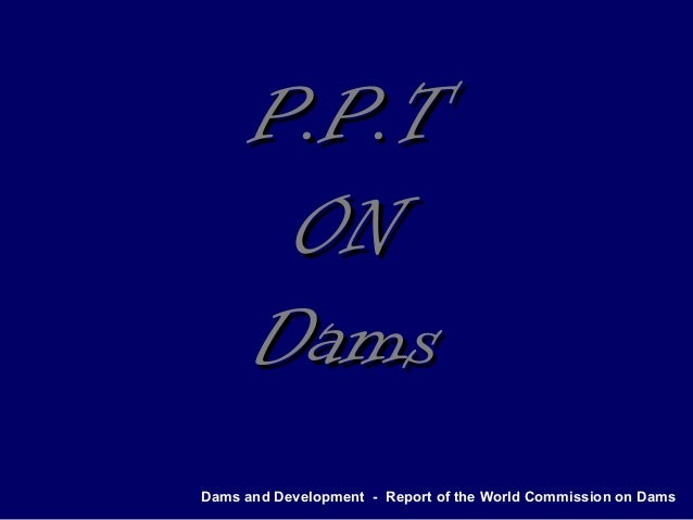 Dams and Development - Report of the World Commission on Dams P.P.TP.P.T ONON DamsDams