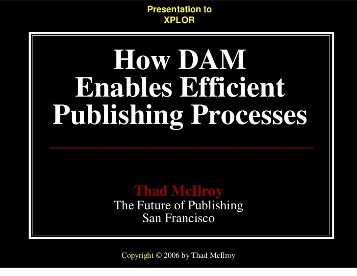 Presentation to                XPLOR    How DAM Enables EfficientPublishing Processes        Thad McIlroy    The Future of...