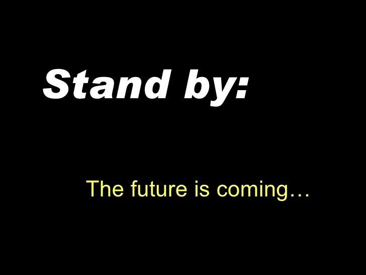 The future is coming… Stand   by: