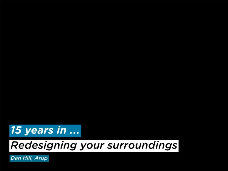15 years in ... Redesigning your surroundings Dan Hill, Arup