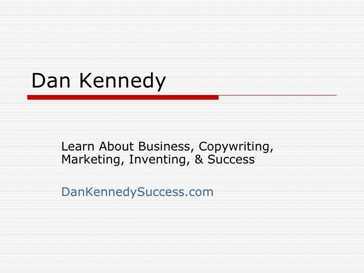 Dan Kennedy Learn About Business, Copywriting, Marketing, Inventing, & Success DanKennedySuccess.com