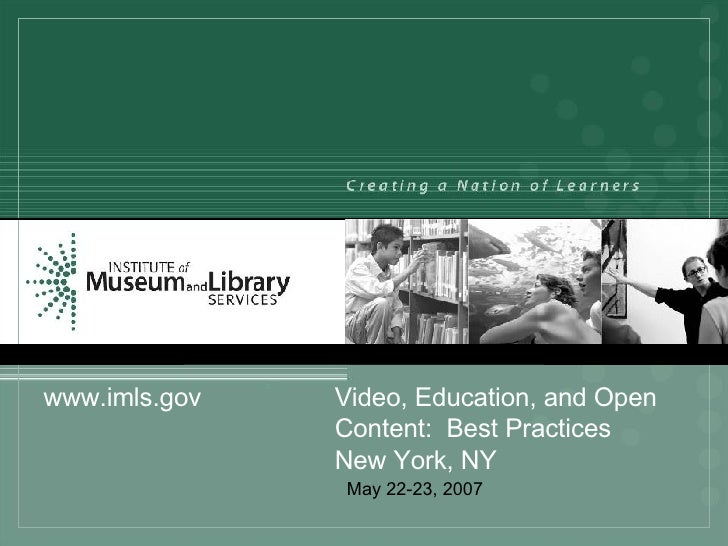 May 22-23, 2007 www.imls.gov Video, Education, and Open  Content:  Best Practices New York, NY