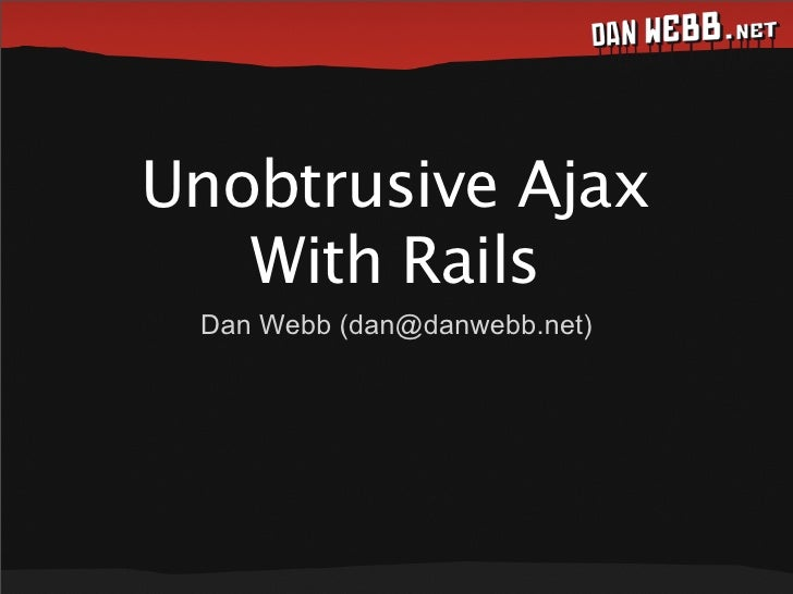 Unobtrusive Ajax    With Rails  Dan Webb (dan@danwebb.net)