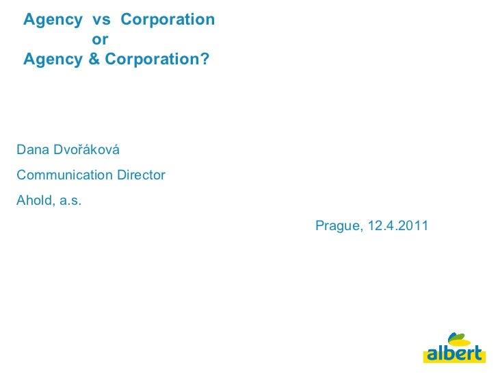 Agency  vs  Corporation    or  Agency & Corporation? Dana Dvořáková Communication Director Ahold, a.s. Prague, 12.4.2011