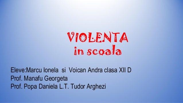 VIOLENTA in scoala Eleve:Marcu Ionela si Voican Andra clasa XII D Prof. Manafu Georgeta Prof. Popa Daniela L.T. Tudor Argh...