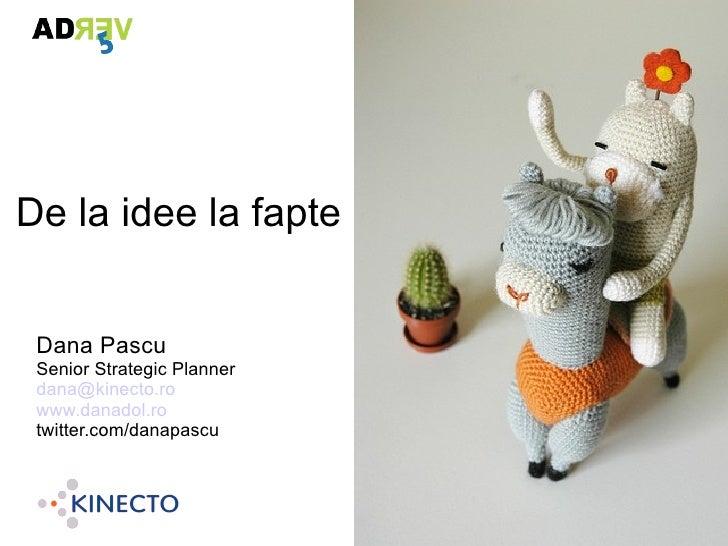 De la idee la fapte    Dana Pascu  Senior Strategic Planner  dana@kinecto.ro  www.danadol.ro  twitter.com/danapascu