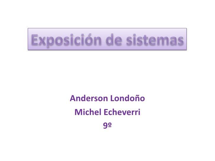 Anderson Londoño<br />Michel Echeverri <br />9º<br />Exposición de sistemas<br />