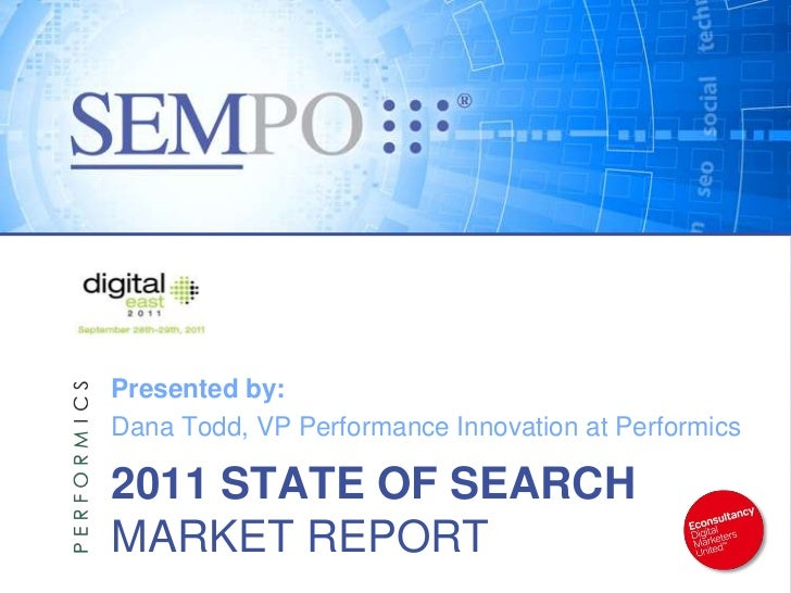Presented by:Dana Todd, VP Performance Innovation at Performics2011 STATE OF SEARCHMARKET REPORT