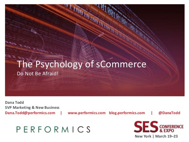 The Psychology of sCommerce     Do Not Be Afraid!Dana ToddSVP Marketing & New BusinessDana.Todd@performics.com |     www.p...