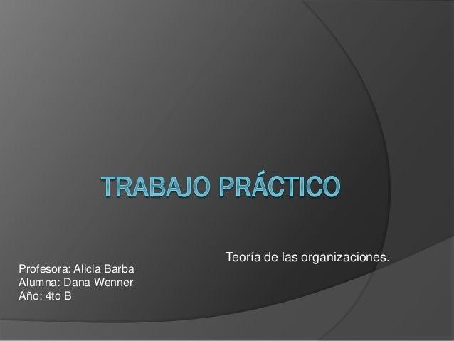 Teoría de las organizaciones. Profesora: Alicia Barba Alumna: Dana Wenner Año: 4to B