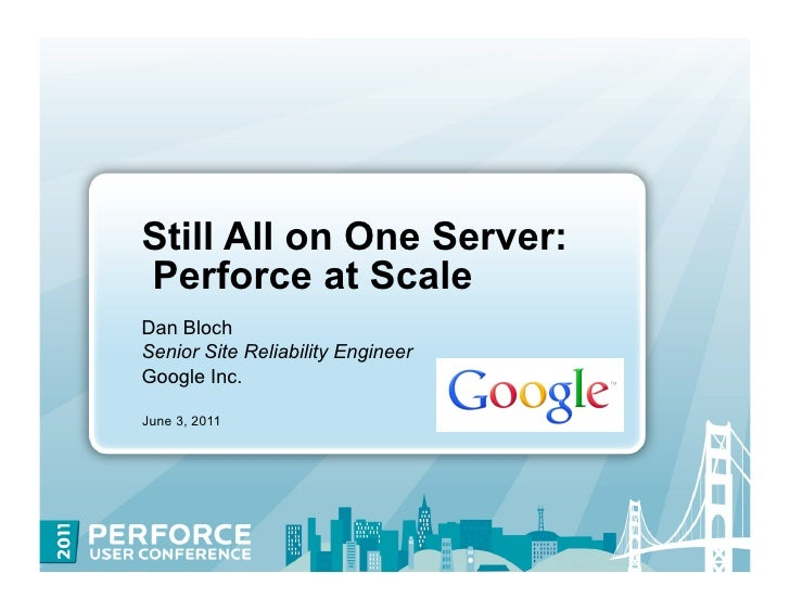 Still All on One Server:Perforce at ScaleDan BlochSenior Site Reliability EngineerGoogle Inc.June 3, 2011