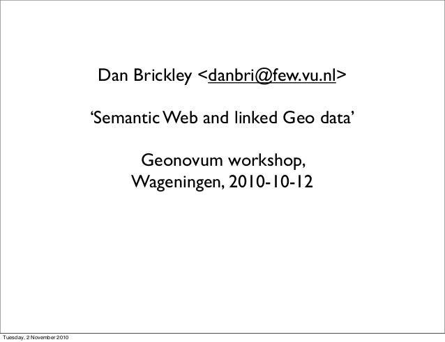 Dan Brickley <danbri@few.vu.nl> 'Semantic Web and linked Geo data' Geonovum workshop, Wageningen, 2010-10-12 Tuesday, 2 No...