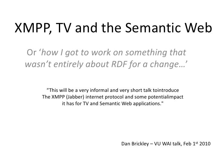 "XMPP, TV and the Semantic Web<br />Or 'how I got to work on something that wasn't entirely about RDF for a change…'<br />""..."