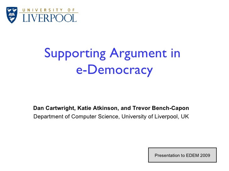 Supporting Argument in  e-Democracy Dan Cartwright, Katie Atkinson, and Trevor Bench-Capon Department of Computer Science,...