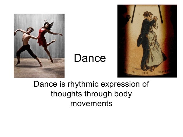 DanceDance is rhythmic expression of    thoughts through body          movements