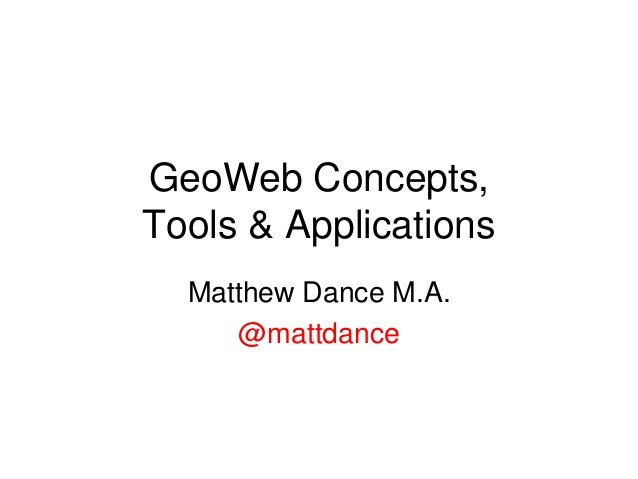 GeoWeb Concepts, Tools & Applications Matthew Dance M.A. @mattdance