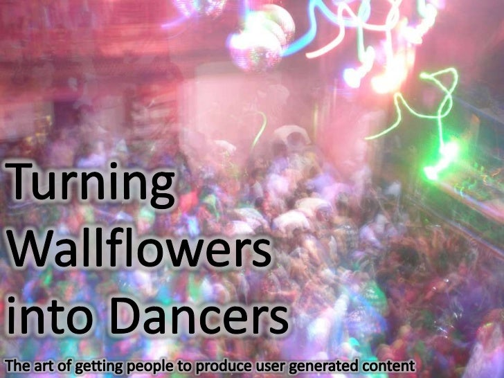 The art of getting people to create user generated content<br />Turning Wallflowers into Dancers<br />The art of getting p...