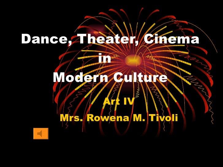 Dance, Theater, Cinema   in   Modern Culture Art IV Mrs. Rowena M. Tivoli