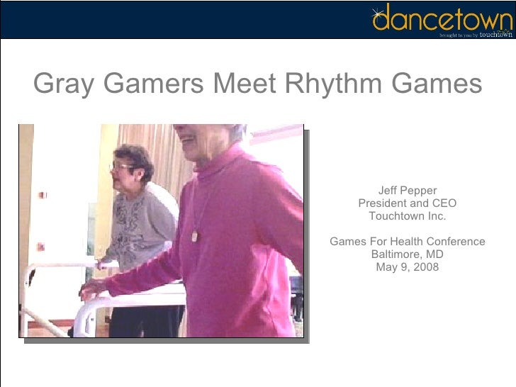 Jeff Pepper President and CEO Touchtown Inc. Games For Health Conference Baltimore, MD May 9, 2008 Gray Gamers Meet Rhythm...