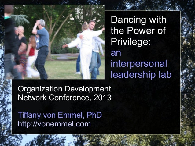 Dancing with the Power of Privilege: an interpersonal leadership lab Organization Development Network Conference, 2013 Tif...