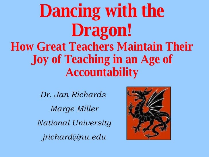 Dancing with the Dragon! How Great Teachers Maintain Their Joy of Teaching in an Age of Accountability Dr. Jan Richards  M...