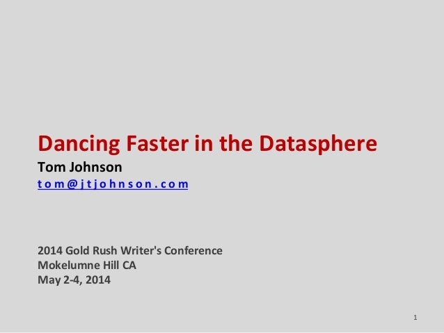 Dancing Faster in the Datasphere Tom Johnson t o m @ j t j o h n s o n . c o m 2014 Gold Rush Writer's Conference Mokelumn...