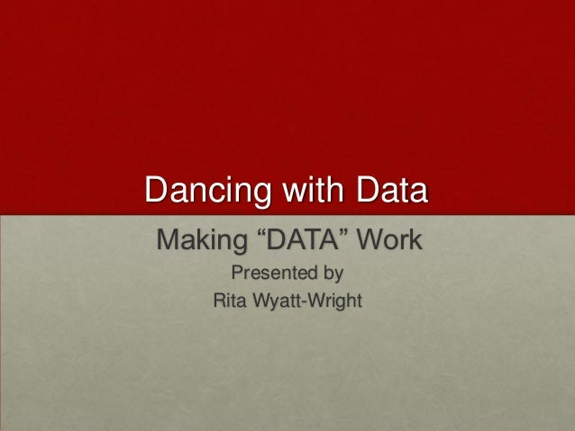 "Dancing with DataMaking ""DATA"" Work      Presented by    Rita Wyatt-Wright"