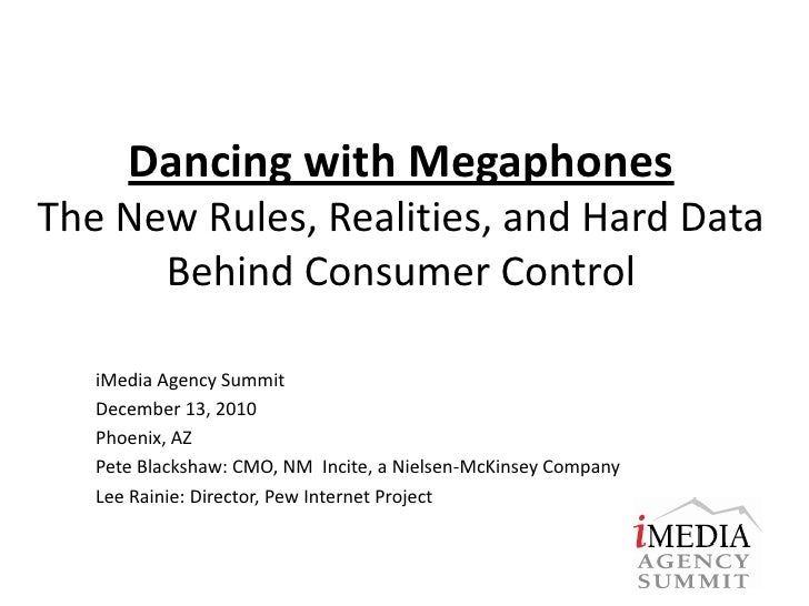Dancing with MegaphonesThe New Rules, Realities, and Hard Data Behind Consumer Control<br />iMedia Agency Summit <br />Dec...