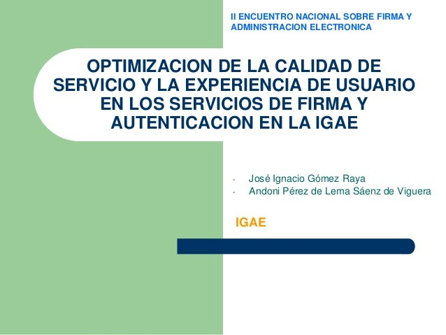 II ENCUENTRO NACIONAL SOBRE FIRMA Y ADMINISTRACION ELECTRONICA  OPTIMIZACION DE LA CALIDAD DE SERVICIO Y LA EXPERIENCIA DE...