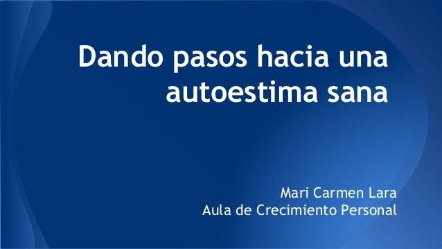 Dando pasos hacia una autoestima sana Mari Carmen Lara Aula de Crecimiento Personal