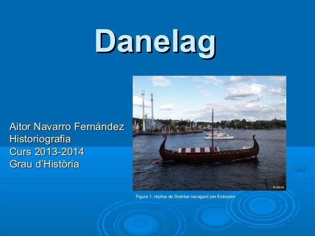 Danelag Aitor Navarro Fernández Historiografia Curs 2013-2014 Grau d'Història Figura 1: rèplica de Drakkar navegant per Es...