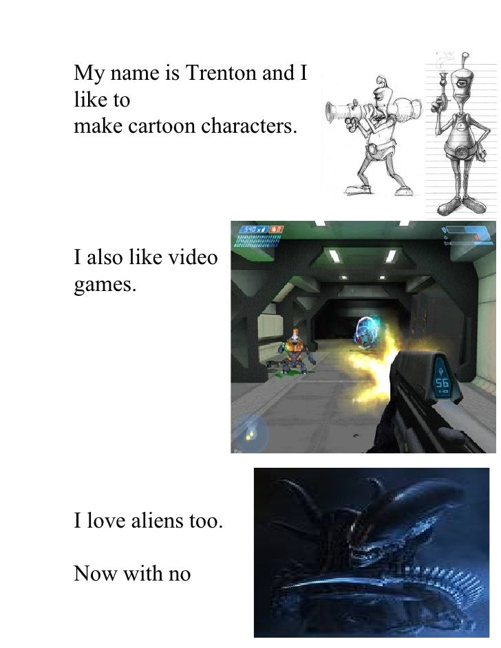 My name is Trenton and I like to make cartoon characters.     I also like video games.     I love aliens too.  Now with no