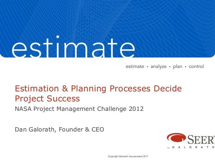 Estimation & Planning Processes DecideProject SuccessNASA Project Management Challenge 2012Dan Galorath, Founder & CEO    ...