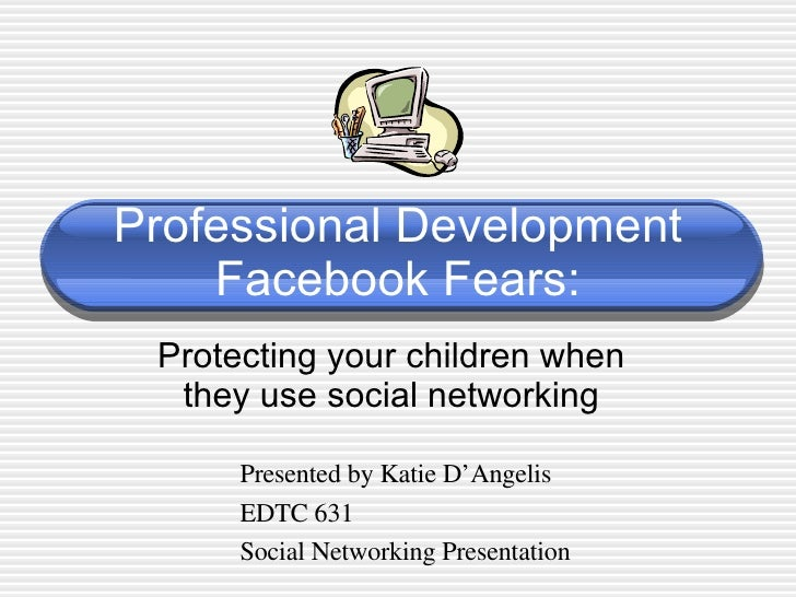 Professional Development Facebook Fears: Protecting your children when they use social networking Presented by Katie D'Ang...