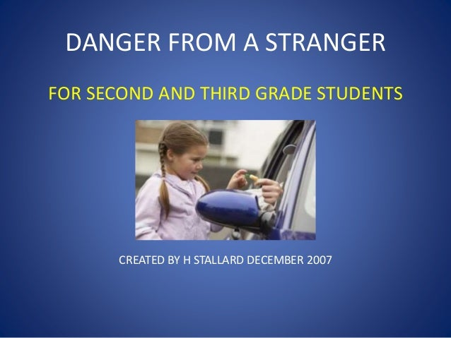 DANGER FROM A STRANGER FOR SECOND AND THIRD GRADE STUDENTS CREATED BY H STALLARD DECEMBER 2007