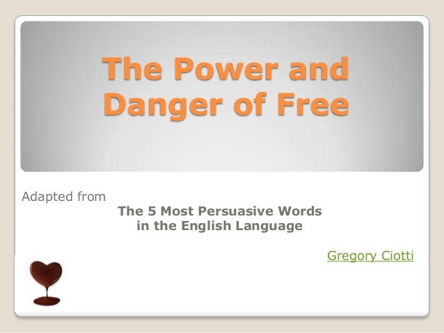 The Power and           Danger of FreeAdapted from               The 5 Most Persuasive Words                 in the Englis...