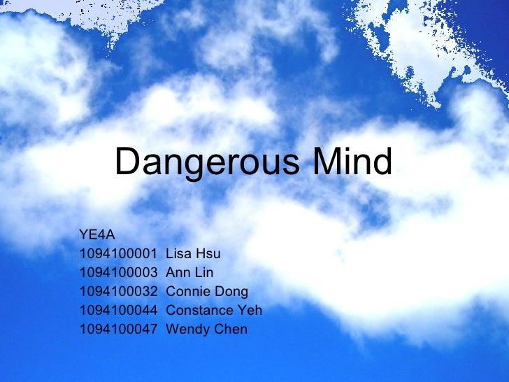 Dangerous Mind YE4A 1094100001  Lisa Hsu 1094100003  Ann Lin 1094100032  Connie Dong 1094100044  Constance Yeh 1094100047 ...