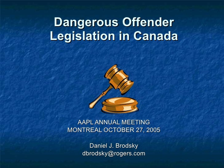 Dangerous Offender Legislation in Canada AAPL ANNUAL MEETING MONTREAL OCTOBER 27, 2005 Daniel J. Brodsky [email_address]