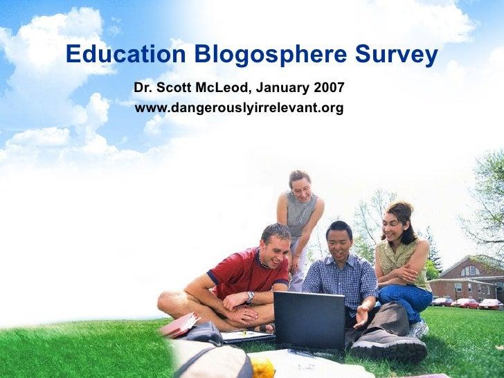 Education Blogosphere Survey Dr. Scott McLeod, January 2007 www.dangerouslyirrelevant.org