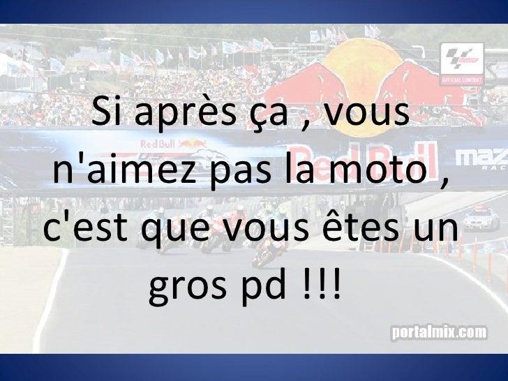 Si après ça , vous n'aimez pas la moto , c'est que vous êtes un gros pd !!!