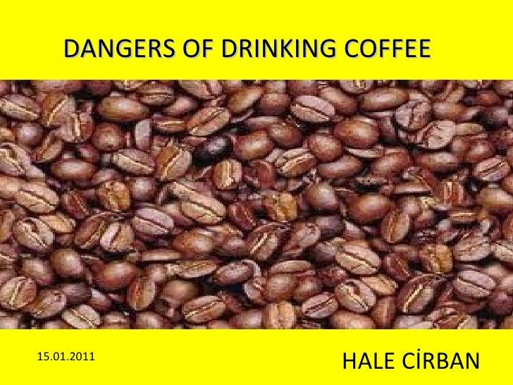 DANGERS OF DRINKING COFFEE HALE CİRBAN 15.01.2011
