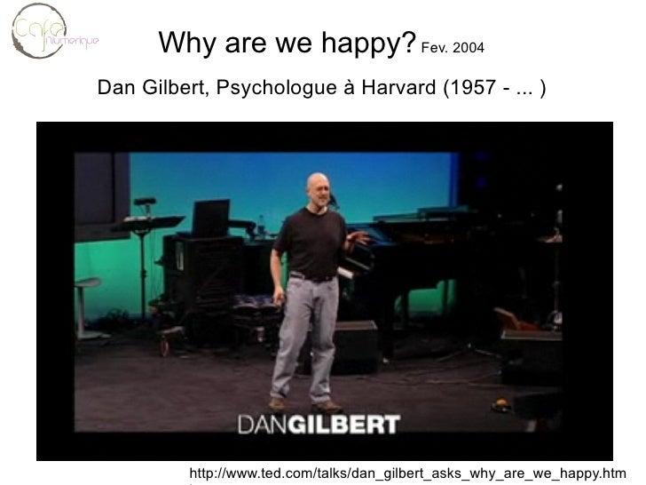 Why are we happy?  Fev. 2004 Dan Gilbert, Psychologue à Harvard (1957 - ... ) http://www.ted.com/talks/dan_gilbert_asks_wh...